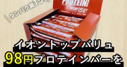 【イオン】トップバリュ98円プロテインバーを箱買いする方法